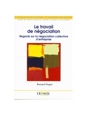 Le travail de négociation - Regards sur la négociation collective d'entreprise
